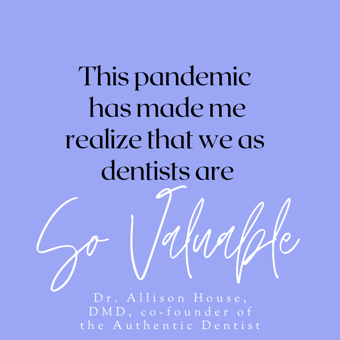 Inspirational Quote for Dentists by Dr. Allison House, DMD with black text and blue background that says this pandemic has made me realize that we as dentists are so valuable.
