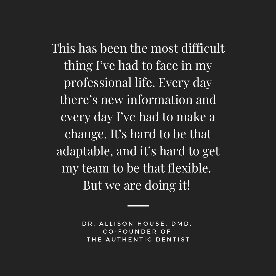 Inspirational Quote for Dentists by Dr. Allison House, DMD, with white text and black background that says This has been the most difficult thing i've had to face in my professional life. Every day there's new information and every day I've had to make a change. It's hard to be that adaptable, and it's hard to get my team to be that flexible. But we are doing it!