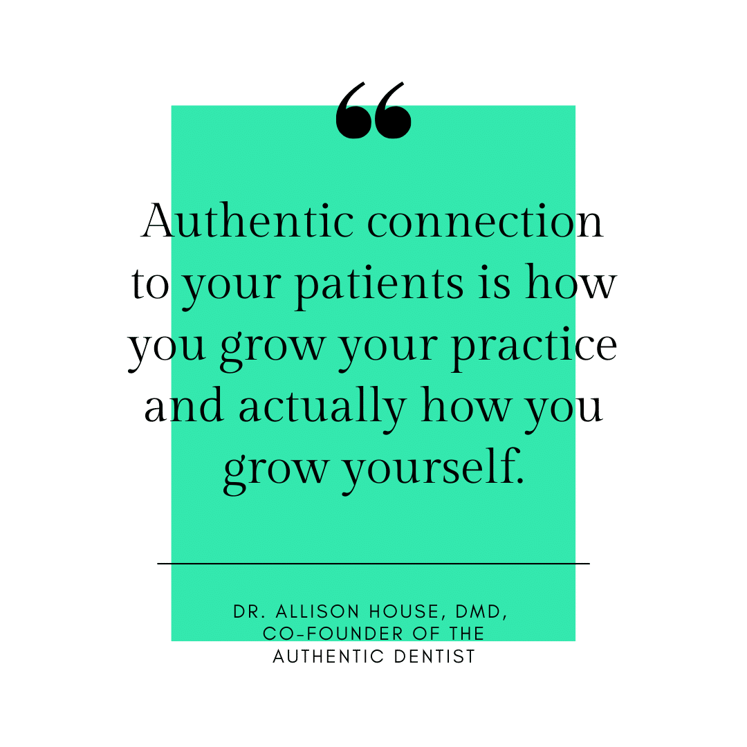 Inspirational Quote for Dentists by Dr. Allison House, DMD, with black text and white and green background that says Authentic connection to your patients is how you grow your practice and actually how you grow yourself.
