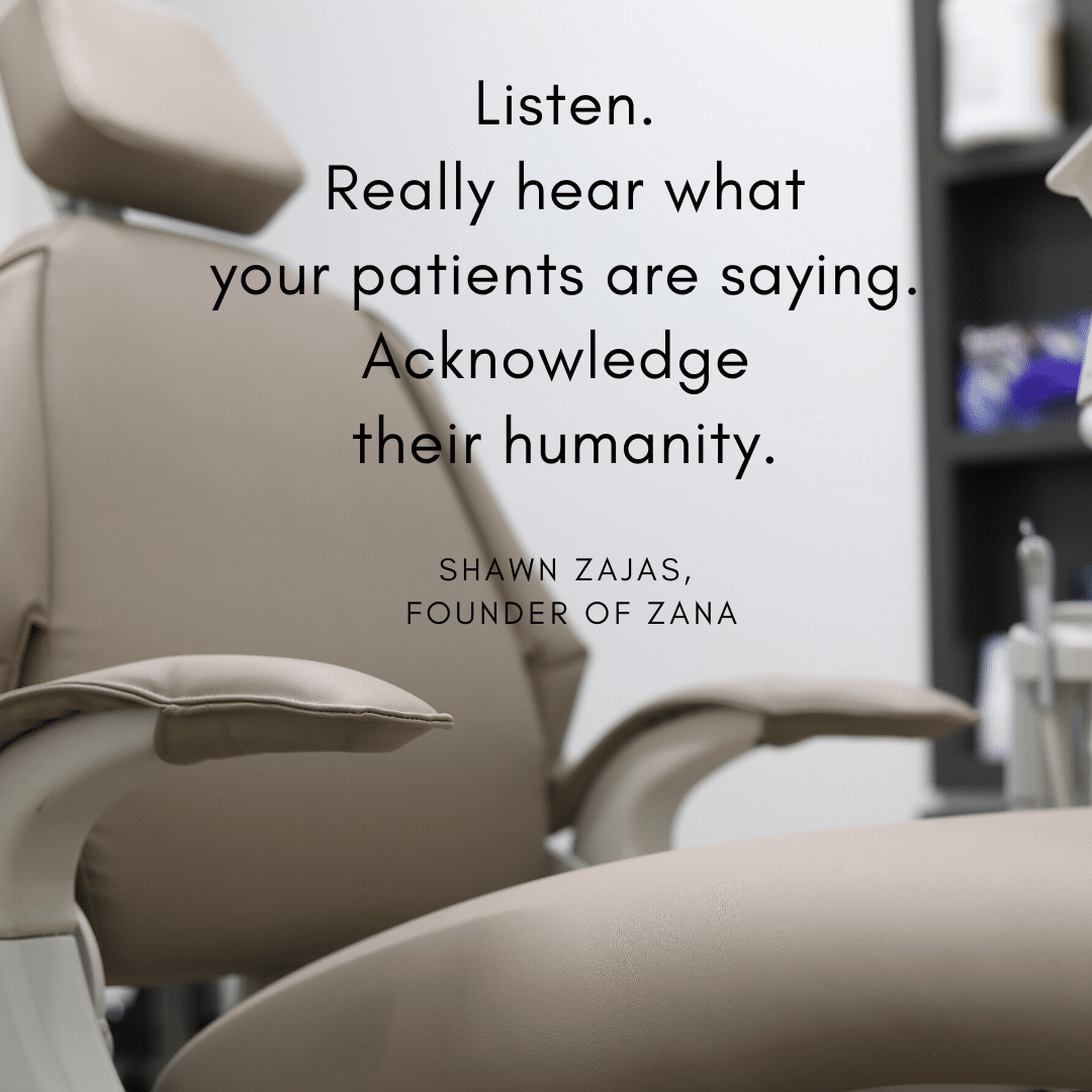 Inspirational Quote for Dentists by Shawn Zajas, Founder of Zana, with black text and picture of dental chair in background that says Listen. Really hear what your patients are saying. Acknowledge their humanity.