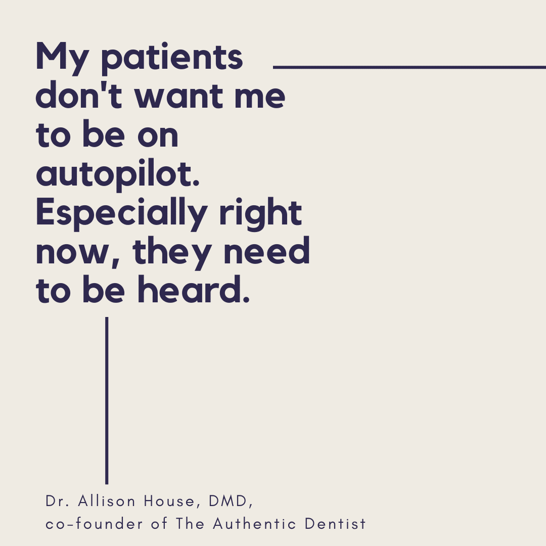 Inspirational Quote for Dentists by Dr. Allison House, DMD, with back text and beige background that says My patients don't want me to be on autopilot. Especially right now, they need to be heard
