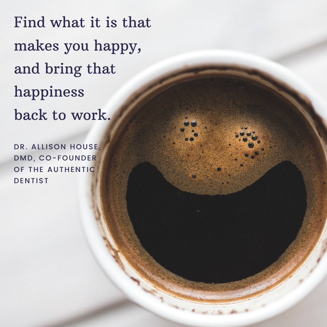 Inspirational Quote for Dentists by Dr. Allison House, DMD, with black text and coffee background that says find what it is that makes you happy, and bring that happiness back to work