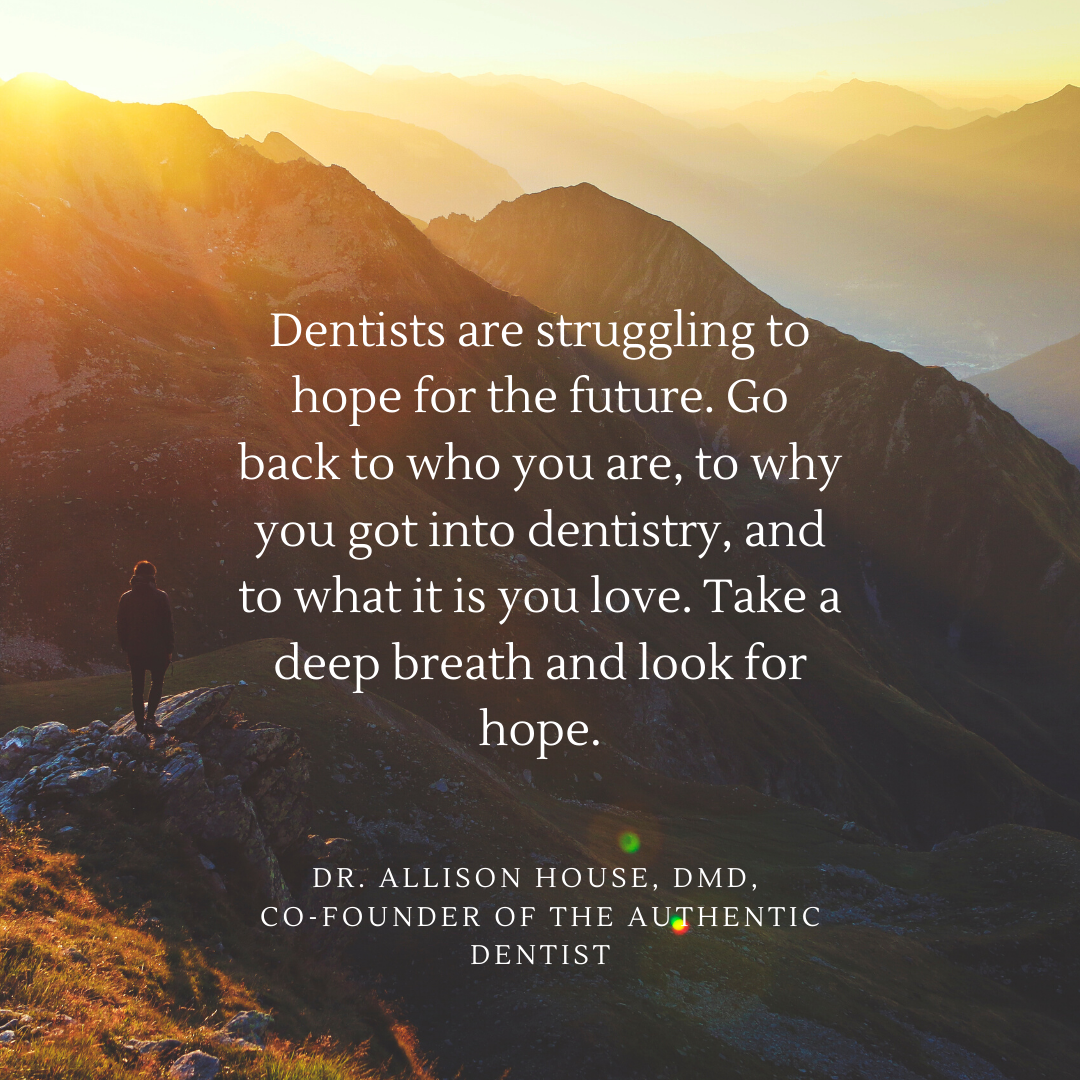 Inspirational Quote for Dentists by Dr. Allison House, DMD, with White text and beautiful background that says Dentists are struggling to hope for the future. Go back to who you are, to why you got into dentistry, and to what it is you love. Take a deep breath and look for hope.