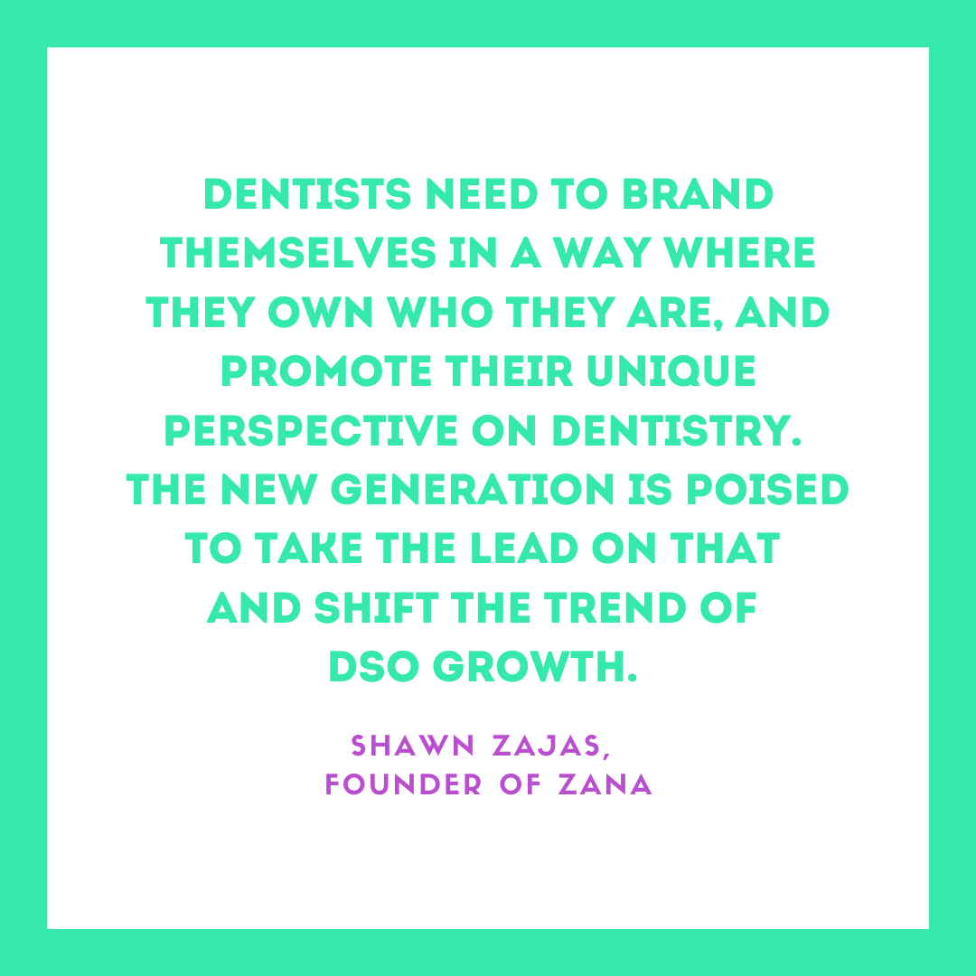 Inspirational Quote for Dentists by Shawn Zajas, Founder of Zana, with green text and white and green background that says dentists need to brand themselves in a way where they own who they are, and promote their unique perspective on dentistry. The new generation is poised to take the lead on that and shift the trend of DSO growth.