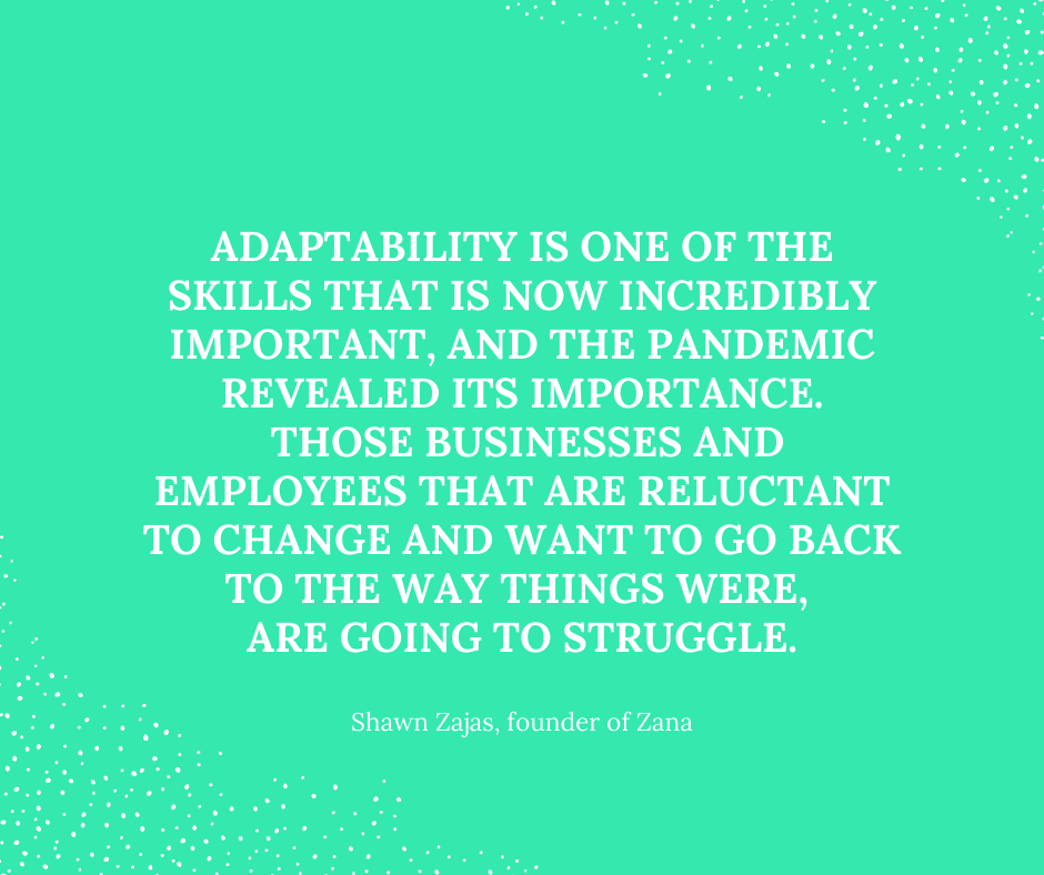 Inspirational Quote for Dentists By Shawn Zajas, Founder of Zana, with white text and green background that says adaptability is one of the skills that is now incredibly important, and the pandemic revealed it's importance. Those businesses and employees that are reluctant to change and want to go back to the way things were, are going to struggle