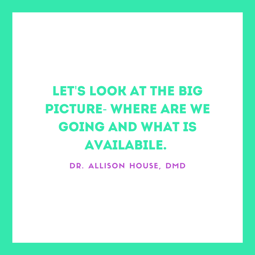 Inspirational Quote for Dentists by Dr. Allison House, DMD, with Green text and White and Green Background saying let's look at the big picture - where are we going and what is available
