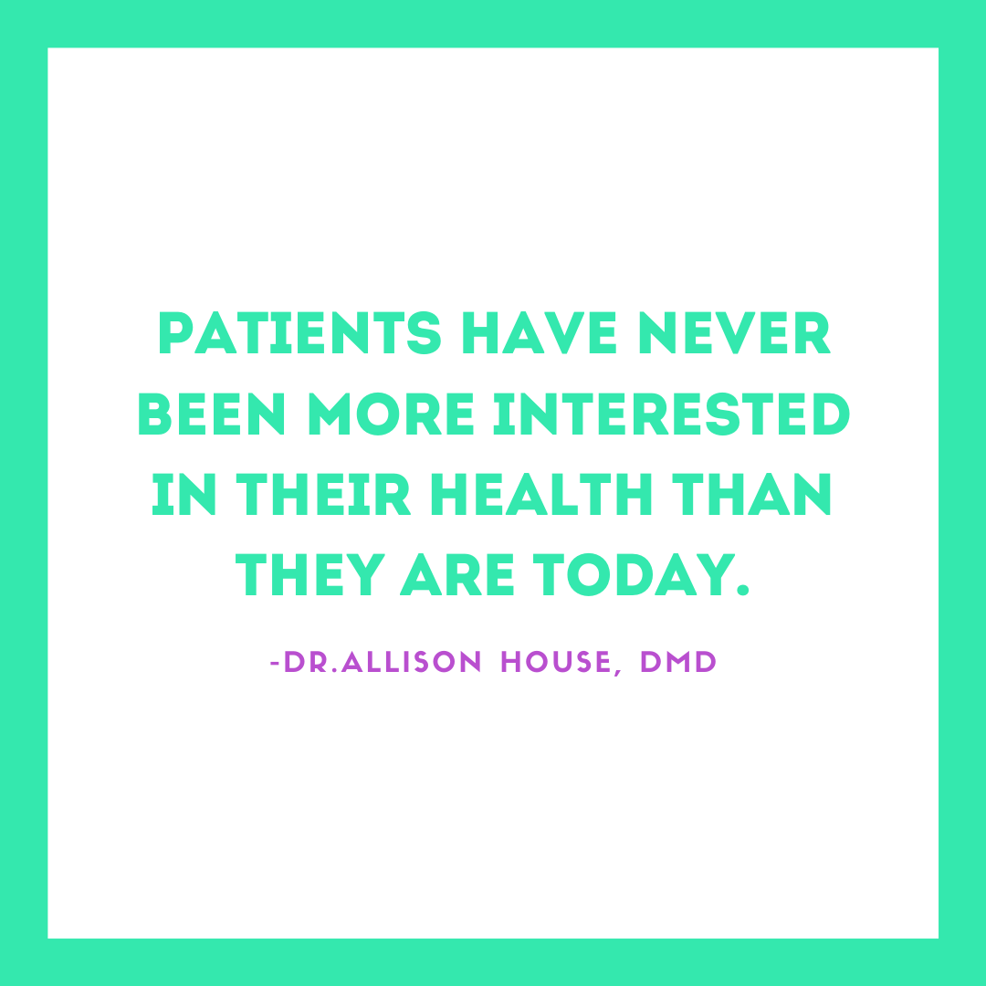 Inspirational Quote for Dentists by Dr. Allison House, DMD, with green text and white and green background saying patients have never been more interested in their health than they are today.
